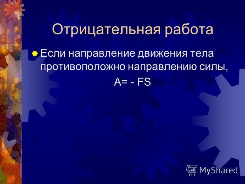 Отрицательная работа Если направление движения тела противоположно направлению силы, A= - FS