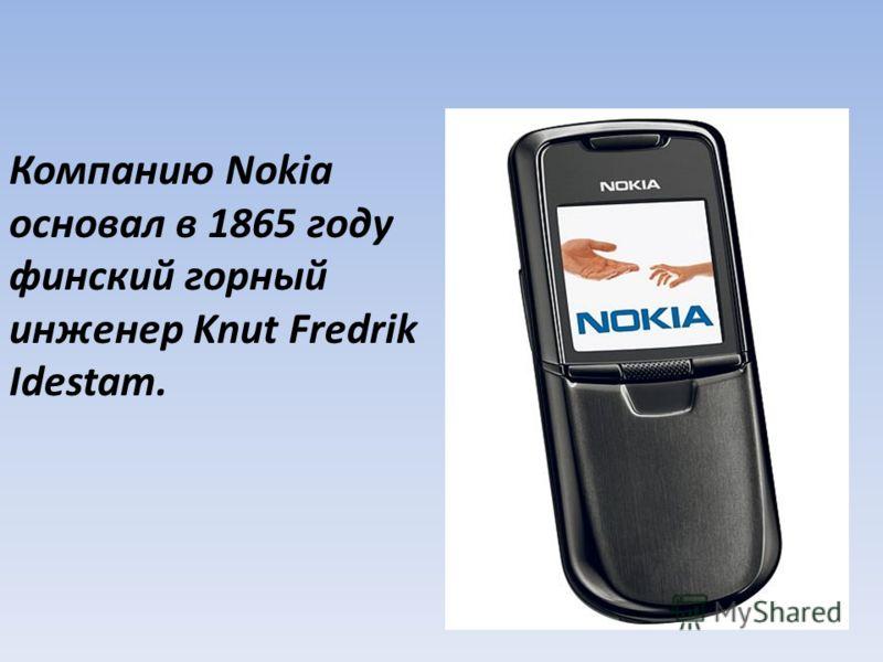 Компанию Nokia основал в 1865 году финский горный инженер Knut Fredrik Idestam.