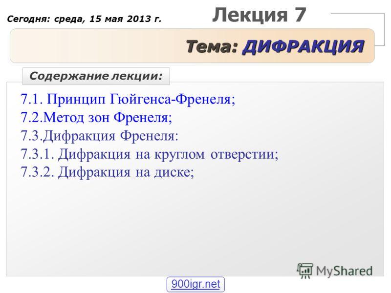 Лекция 7 Тема: ДИФРАКЦИЯ 7.1. Принцип Гюйгенса-Френеля; 7.2.Метод зон Френеля; 7.3.Дифракция Френеля: 7.3.1. Дифракция на круглом отверстии; 7.3.2. Дифракция на диске; Содержание лекции: Сегодня: среда, 15 мая 2013 г. 900igr.net