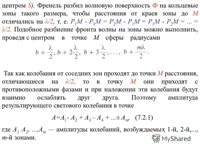 центром S). Френель разбил волновую поверхность Ф на кольцевые зоны такого размера, чтобы расстояния от краев зоны до М отличались на λ/2, т. е. P 1 M - Р 0 М = Р 2 М - Р 1 М = Р 3 М - Р 2 М =... = λ/2. Подобное разбиение фронта волны на зоны можно в