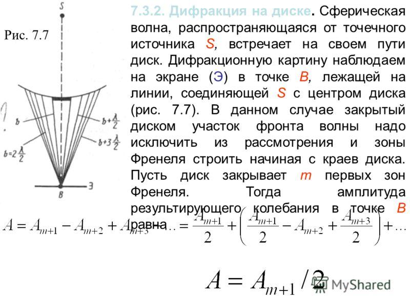 7.3.2. Дифракция на диске. Сферическая волна, распространяющаяся от точечного источника S, встречает на своем пути диск. Дифракционную картину наблюдаем на экране (Э) в точке В, лежащей на линии, соединяющей S с центром диска (рис. 7.7). В данном слу