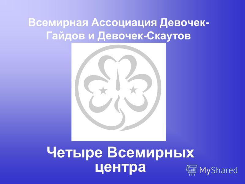 Всемирная Ассоциация Девочек- Гайдов и Девочек-Скаутов Четыре Всемирных центра