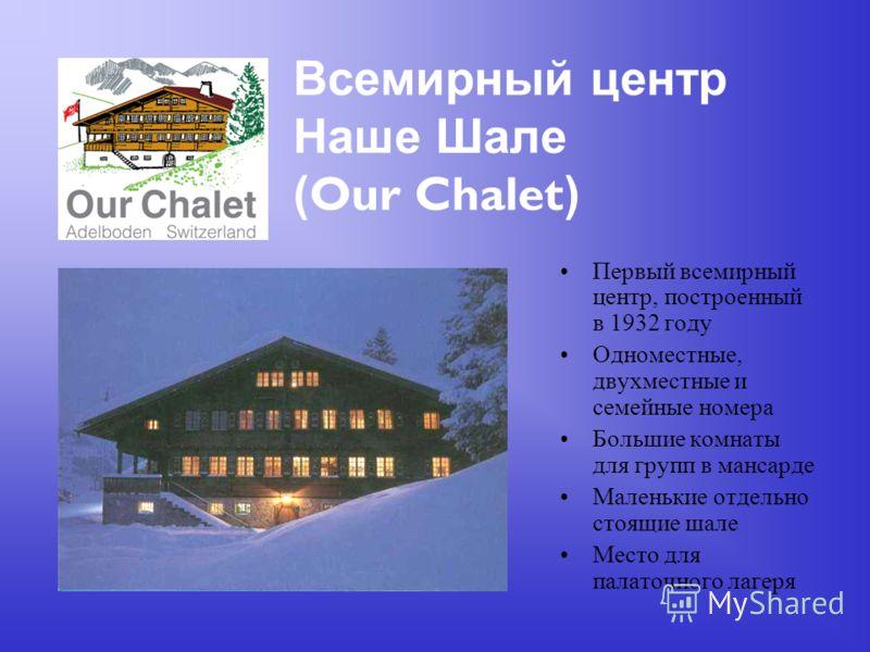 Всемирный центр Наше Шале ( Our Chalet ) Первый всемирный центр, построенный в 1932 году Одноместные, двухместные и семейные номера Большие комнаты для групп в мансарде Маленькие отдельно стоящие шале Место для палаточного лагеря