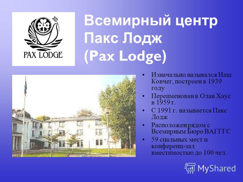 Всемирный центр Пакс Лодж ( Pax Lodge ) Изначально назывался Наш Ковчег, построен в 1939 году Переименован в Олав Хаус в 1959 г. С 1991 г. называется Пакс Лодж Расположен рядом с Всемирным Бюро ВАГГГС 59 спальных мест и конференц-зал вместимостью до