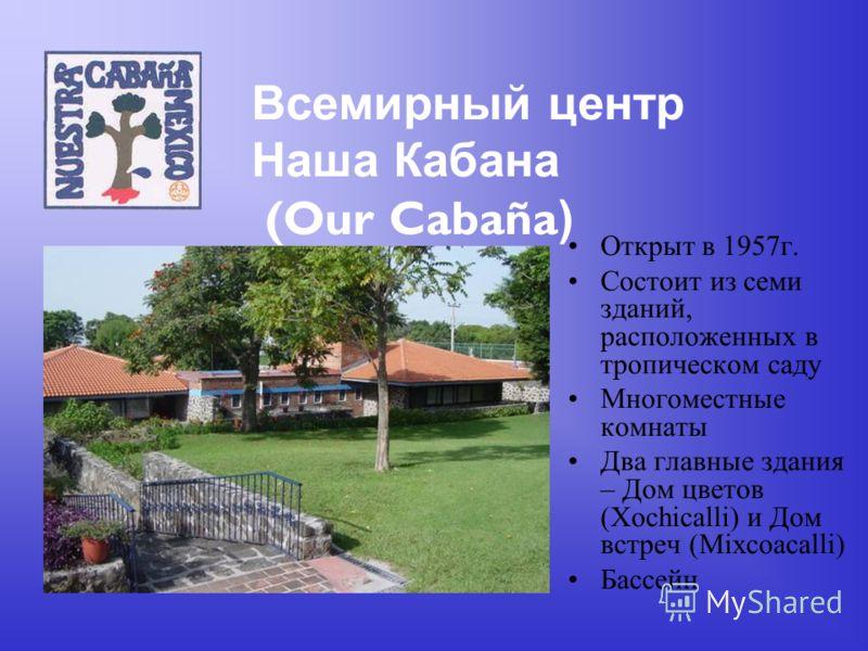 Всемирный центр Наша Кабана (Our Cabaña ) Открыт в 1957г. Состоит из семи зданий, расположенных в тропическом саду Многоместные комнаты Два главные здания – Дом цветов (Xochicalli) и Дом встреч (Mixcoacalli) Бассейн