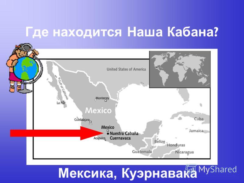 Где находится Наша Кабана ? Мексика, Куэрнавака