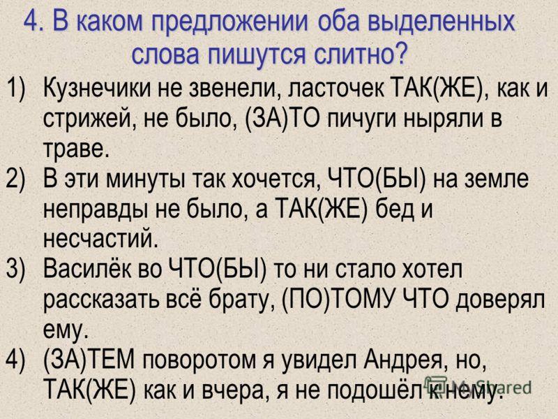 4. В каком предложении оба выделенных слова пишутся слитно? 1)Кузнечики не звенели, ласточек ТАК(ЖЕ), как и стрижей, не было, (ЗА)ТО пичуги ныряли в траве. 2)В эти минуты так хочется, ЧТО(БЫ) на земле неправды не было, а ТАК(ЖЕ) бед и несчастий. 3)Ва