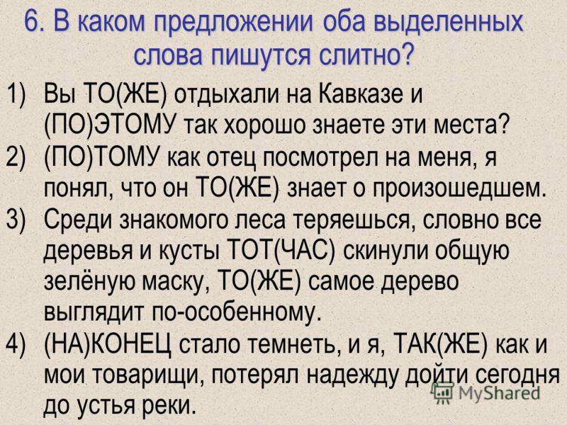 6. В каком предложении оба выделенных слова пишутся слитно? 1)Вы ТО(ЖЕ) отдыхали на Кавказе и (ПО)ЭТОМУ так хорошо знаете эти места? 2)(ПО)ТОМУ как отец посмотрел на меня, я понял, что он ТО(ЖЕ) знает о произошедшем. 3)Среди знакомого леса теряешься,