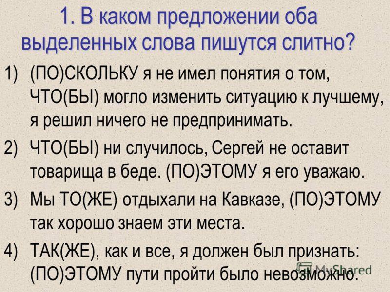 1. В каком предложении оба выделенных слова пишутся слитно? 1)(ПО)СКОЛЬКУ я не имел понятия о том, ЧТО(БЫ) могло изменить ситуацию к лучшему, я решил ничего не предпринимать. 2)ЧТО(БЫ) ни случилось, Сергей не оставит товарища в беде. (ПО)ЭТОМУ я его