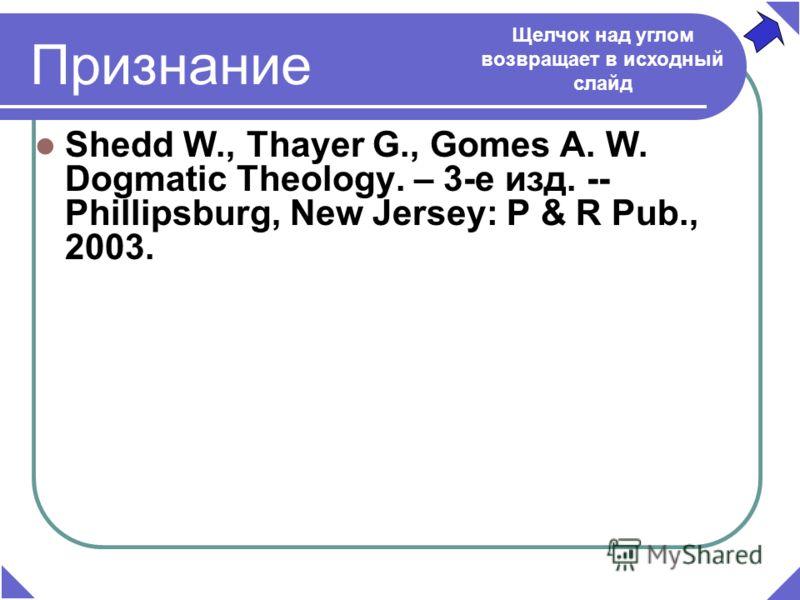 Признание Shedd W., Thayer G., Gomes A. W. Dogmatic Theology. – 3-е изд. -- Phillipsburg, New Jersey: P & R Pub., 2003. Щелчок над углом возвращает в исходный слайд