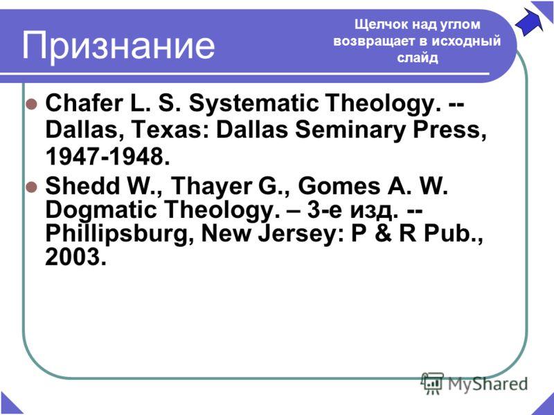 Признание Chafer L. S. Systematic Theology. -- Dallas, Texаs: Dallas Seminary Press, 1947-1948. Shedd W., Thayer G., Gomes A. W. Dogmatic Theology. – 3-е изд. -- Phillipsburg, New Jersey: P & R Pub., 2003. Щелчок над углом возвращает в исходный слайд