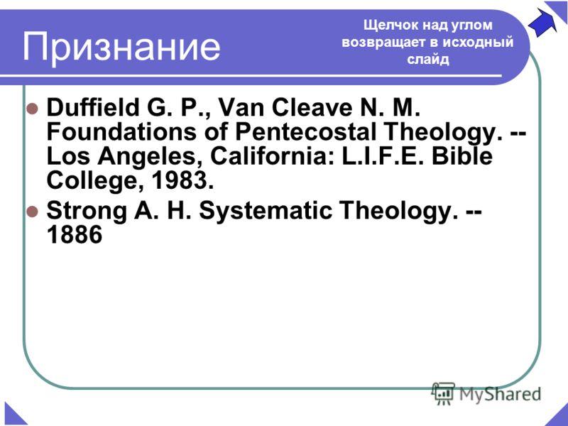 Duffield G. P., Van Cleave N. M. Foundations of Pentecostal Theology. -- Los Angeles, California: L.I.F.E. Bible College, 1983. Strong A. H. Systematic Theology. -- 1886 Признание Щелчок над углом возвращает в исходный слайд