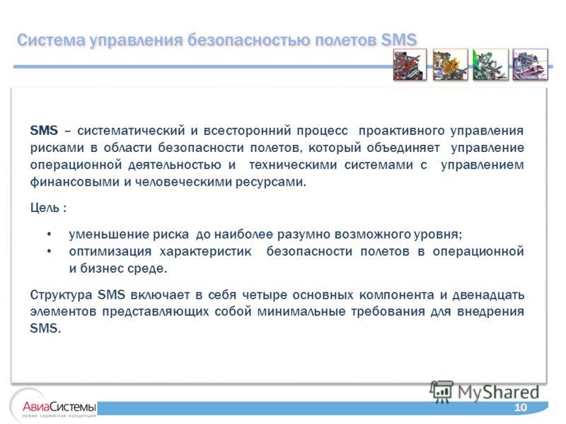 10 SMS – систематический и всесторонний процесс проактивного управления рисками в области безопасности полетов, который объединяет управление операционной деятельностью и техническими системами с управлением финансовыми и человеческими ресурсами. Цел