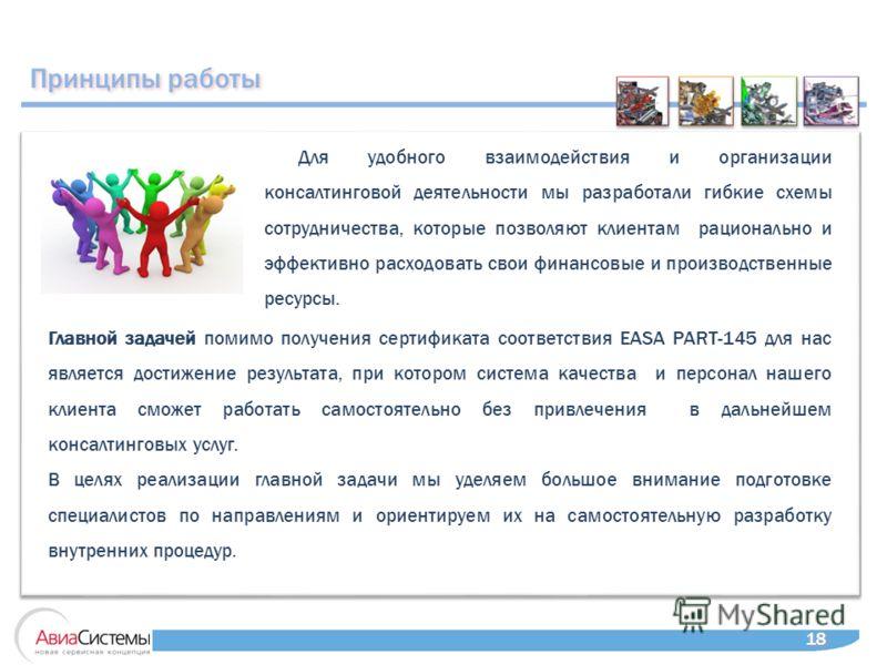 Принципы работы 18 Главной задачей помимо получения сертификата соответствия EASA PART-145 для нас является достижение результата, при котором система качества и персонал нашего клиента сможет работать самостоятельно без привлечения в дальнейшем конс