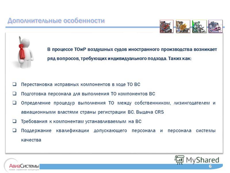 Дополнительные особенности 6 6 В процессе ТОиР воздушных судов иностранного производства возникает ряд вопросов, требующих индивидуального подхода. Таких как: Перестановка исправных компонентов в ходе ТО ВС Подготовка персонала для выполнения ТО комп