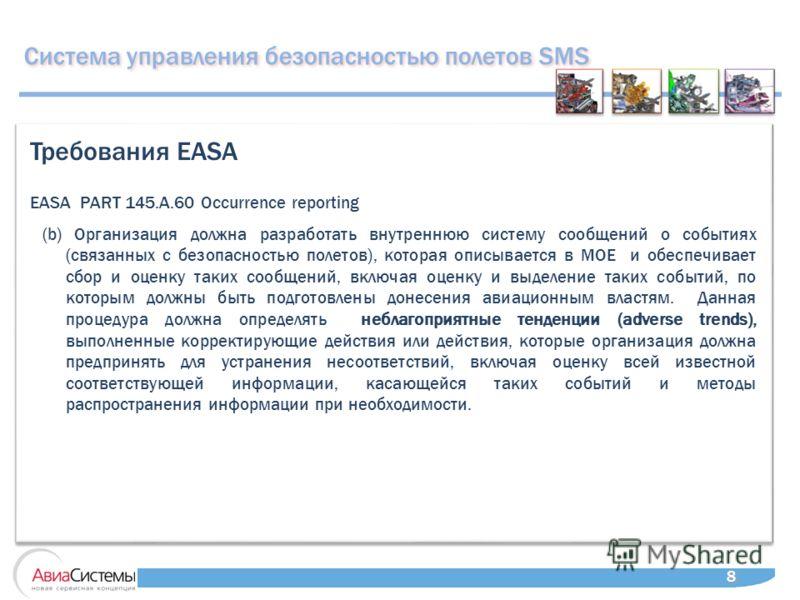 Система управления безопасностью полетов SMS 8 8 EASA PART 145.A.60 Occurrence reporting Требования EASA (b) Организация должна разработать внутреннюю систему сообщений о событиях (связанных с безопасностью полетов), которая описывается в МОЕ и обесп