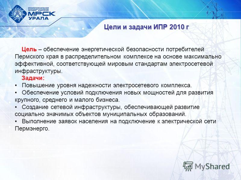 Цели и задачи ИПР 2010 г Цель – обеспечение энергетической безопасности потребителей Пермского края в распределительном комплексе на основе максимально эффективной, соответствующей мировым стандартам электросетевой инфраструктуры. Задачи: Повышение у