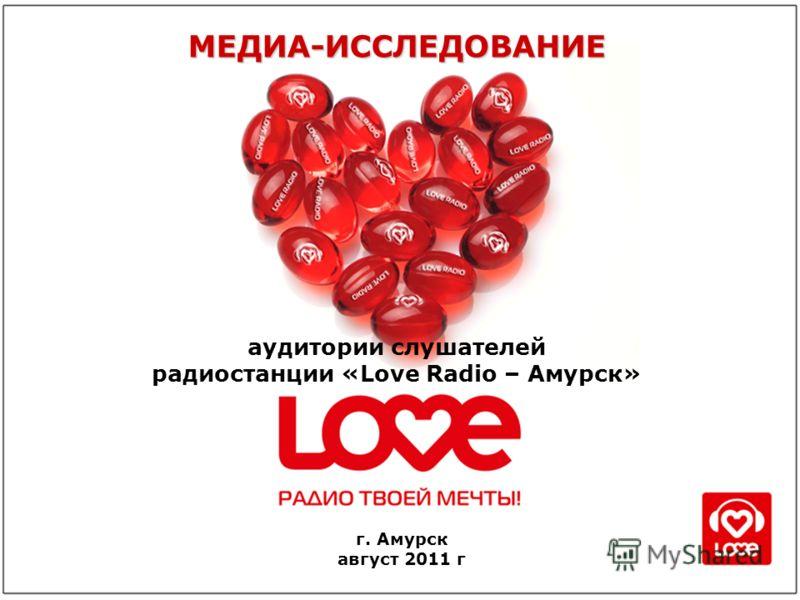 аудитории слушателей радиостанции «Love Radio – Амурск» МЕДИА-ИССЛЕДОВАНИЕ г. Амурск август 2011 г