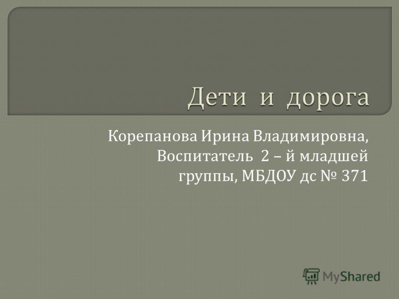 Корепанова Ирина Владимировна, Воспитатель 2 – й младшей группы, МБДОУ дс 371