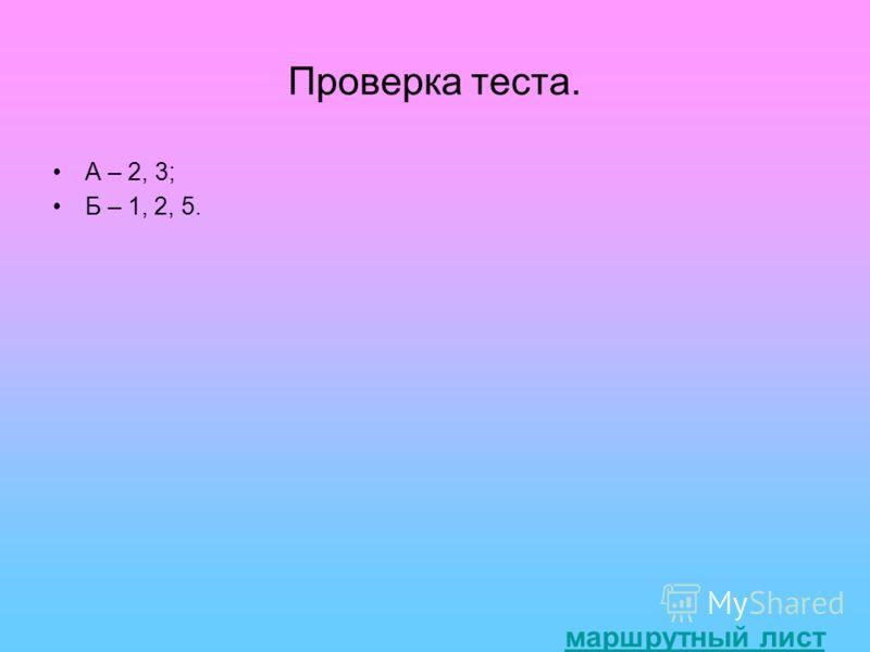 Проверка теста. А – 2, 3; Б – 1, 2, 5. маршрутный лист