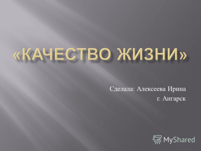 Сделала : Алексеева Ирина г. Ангарск