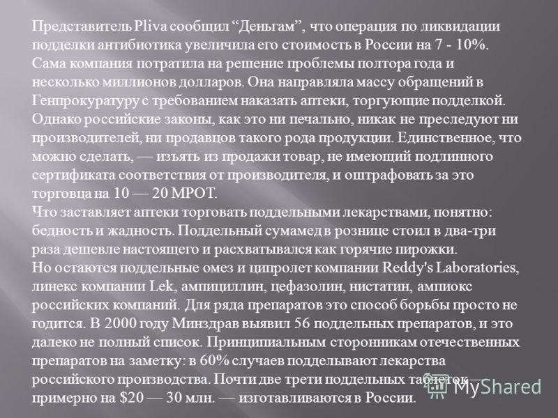Представитель Pliva сообщил Деньгам, что операция по ликвидации подделки антибиотика увеличила его стоимость в России на 7 - 10%. Сама компания потратила на решение проблемы полтора года и несколько миллионов долларов. Она направляла массу обращений