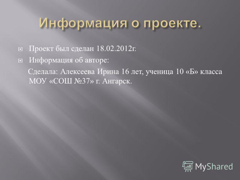Проект был сделан 18.02.2012 г. Информация об авторе : Сделала : Алексеева Ирина 16 лет, ученица 10 « Б » класса МОУ « СОШ 37» г. Ангарск.