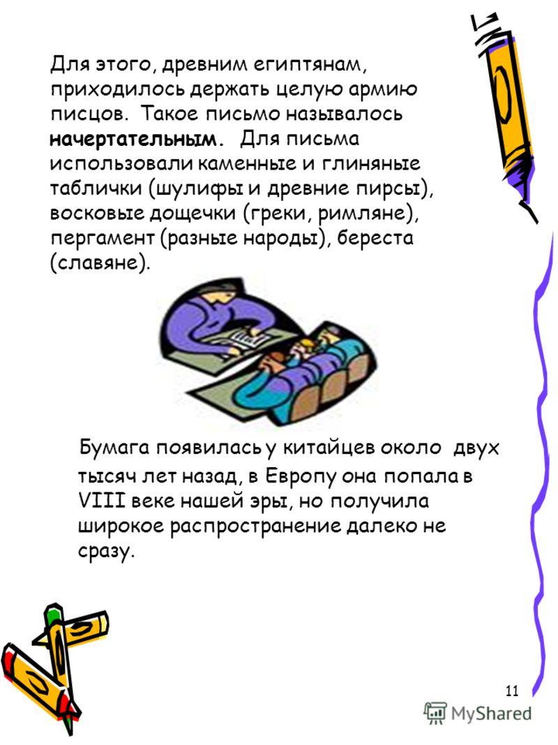 11 Для этого, древним египтянам, приходилось держать целую армию писцов. Такое письмо называлось начертательным. Для письма использовали каменные и глиняные таблички (шулифы и древние пирсы), восковые дощечки (греки, римляне), пергамент (разные народ