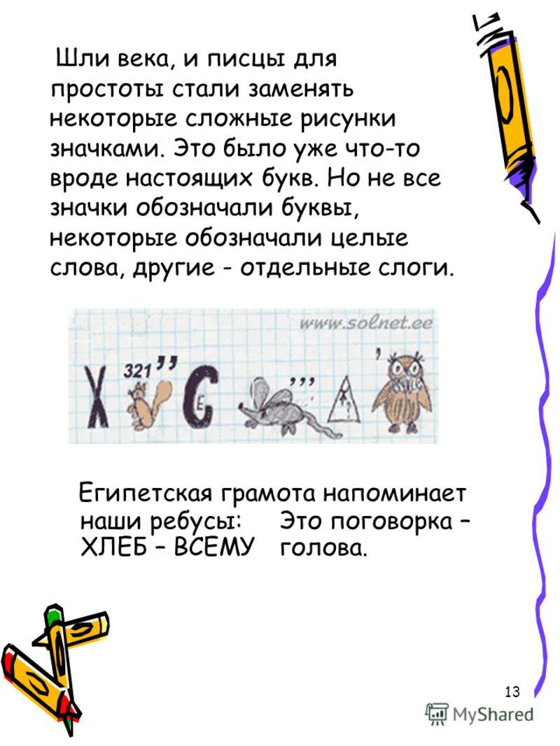 13 Шли века, и писцы для простоты стали заменять некоторые сложные рисунки значками. Это было уже что-то вроде настоящих букв. Но не все значки обозначали буквы, некоторые обозначали целые слова, другие - отдельные слоги. Египетская грамота напоминае