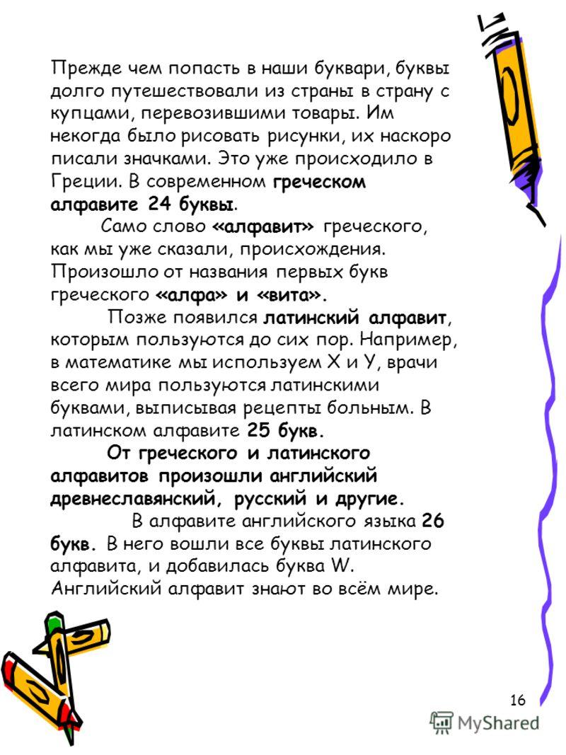 16 Прежде чем попасть в наши буквари, буквы долго путешествовали из страны в страну с купцами, перевозившими товары. Им некогда было рисовать рисунки, их наскоро писали значками. Это уже происходило в Греции. В современном греческом алфавите 24 буквы