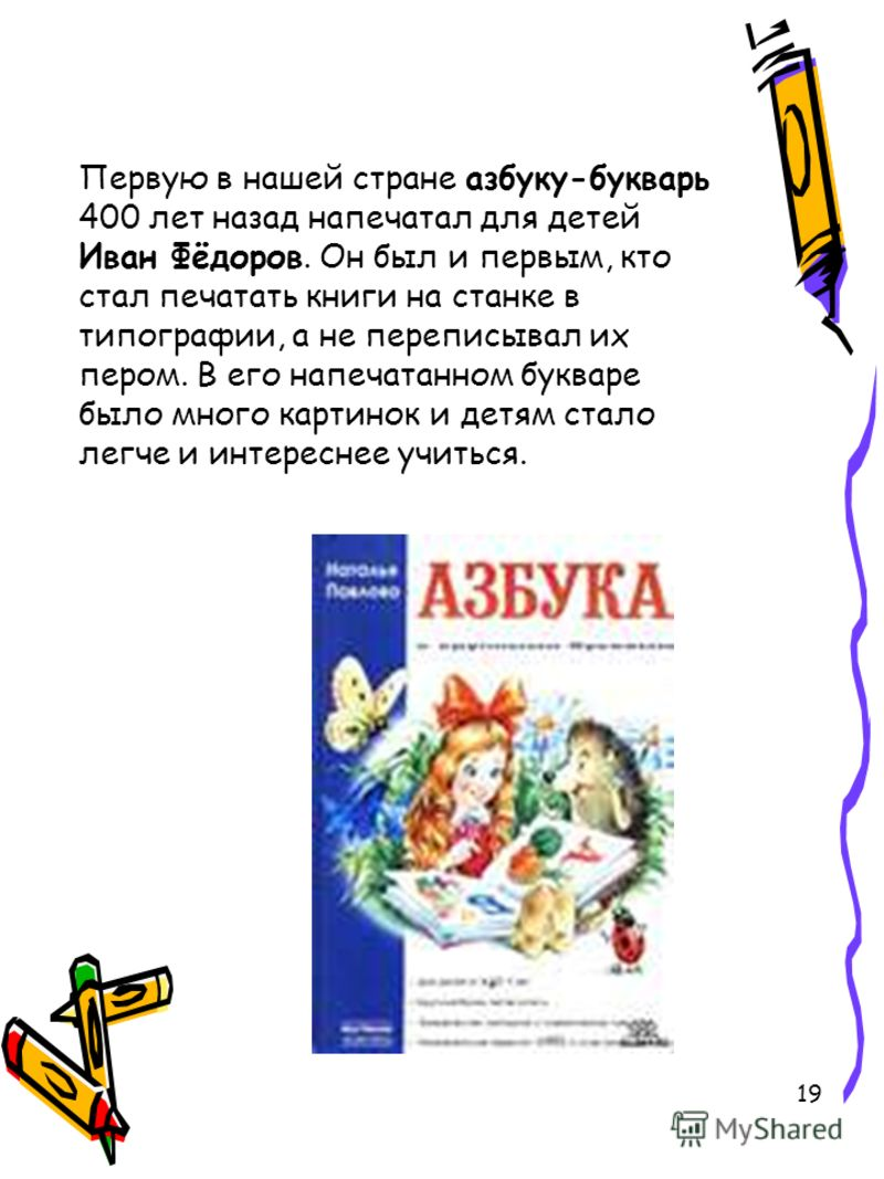 19 Первую в нашей стране азбуку-букварь 400 лет назад напечатал для детей Иван Фёдоров. Он был и первым, кто стал печатать книги на станке в типографии, а не переписывал их пером. В его напечатанном букваре было много картинок и детям стало легче и и