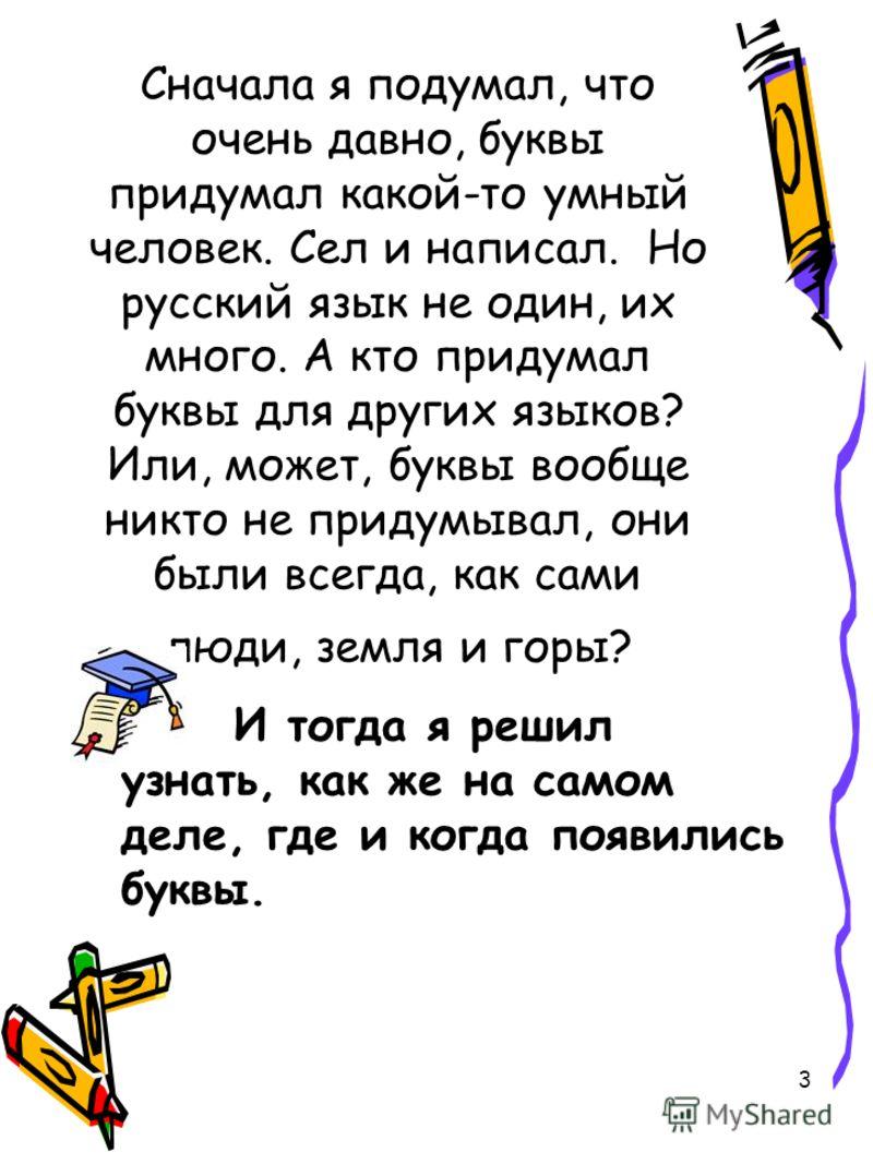 3 Сначала я подумал, что очень давно, буквы придумал какой-то умный человек. Сел и написал. Но русский язык не один, их много. А кто придумал буквы для других языков? Или, может, буквы вообще никто не придумывал, они были всегда, как сами люди, земля