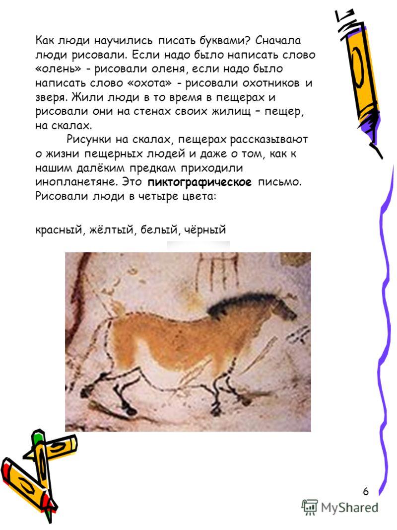 6 Как люди научились писать буквами? Сначала люди рисовали. Если надо было написать слово «олень» - рисовали оленя, если надо было написать слово «охота» - рисовали охотников и зверя. Жили люди в то время в пещерах и рисовали они на стенах своих жили
