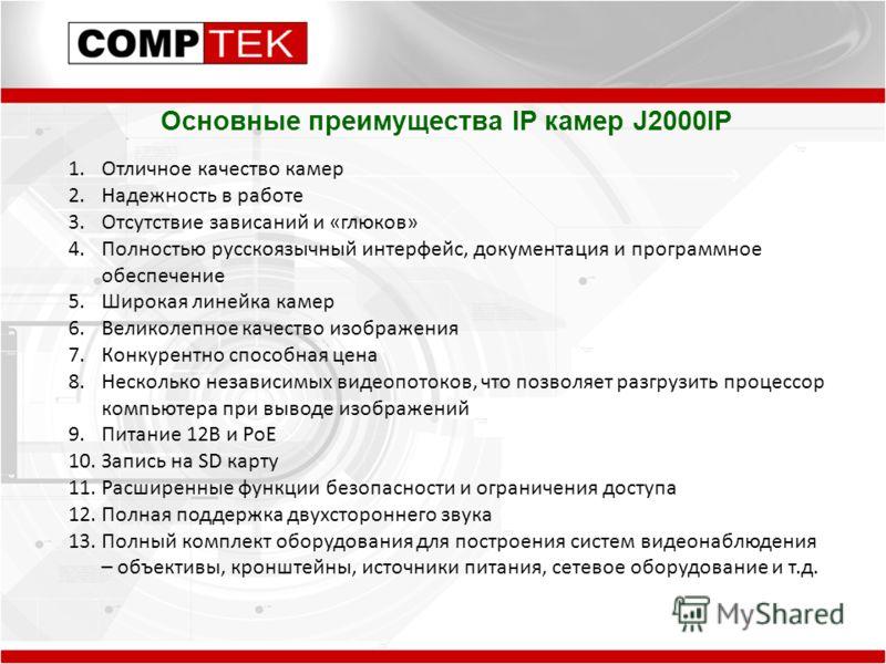 Основные преимущества IP камер J2000IP 1.Отличное качество камер 2.Надежность в работе 3.Отсутствие зависаний и «глюков» 4.Полностью русскоязычный интерфейс, документация и программное обеспечение 5.Широкая линейка камер 6.Великолепное качество изобр