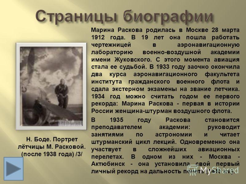 Марина Раскова родилась в Москве 28 марта 1912 года. В 19 лет она пошла работать чертежницей в аэронавигационную лабораторию военно - воздушной академии имени Жуковского. С этого момента авиация стала ее судьбой. В 1933 году заочно окончила два курса