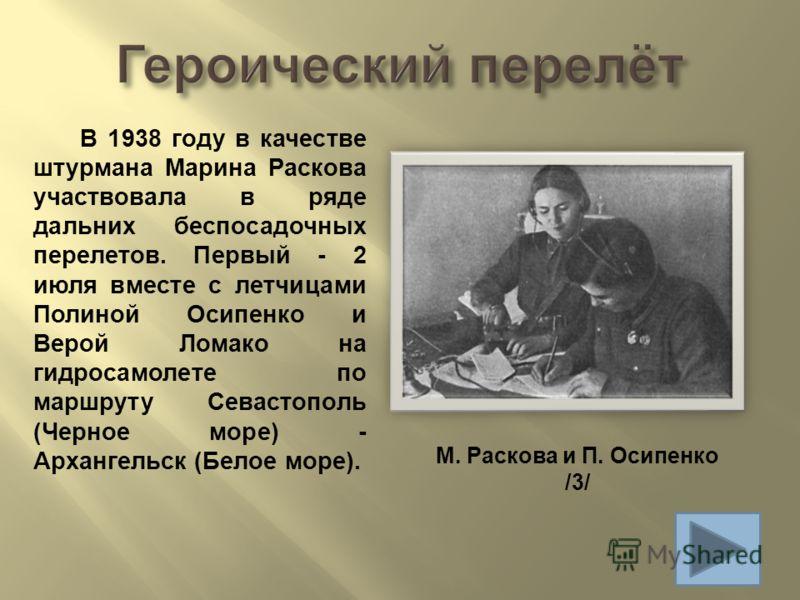 В 1938 году в качестве штурмана Марина Раскова участвовала в ряде дальних беспосадочных перелетов. Первый - 2 июля вместе с летчицами Полиной Осипенко и Верой Ломако на гидросамолете по маршруту Севастополь ( Черное море ) - Архангельск ( Белое море