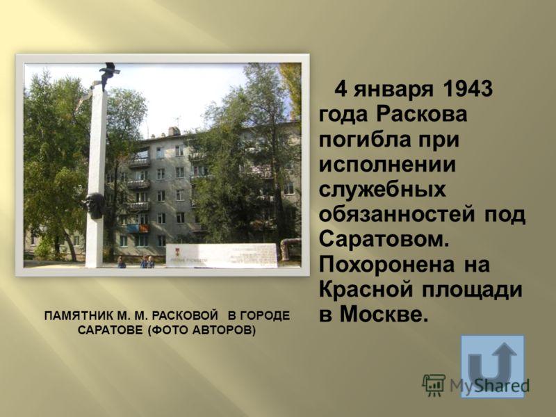 ПАМЯТНИК М. М. РАСКОВОЙ В ГОРОДЕ САРАТОВЕ ( ФОТО АВТОРОВ ) 4 января 1943 года Раскова погибла при исполнении служебных обязанностей под Саратовом. Похоронена на Красной площади в Москве.