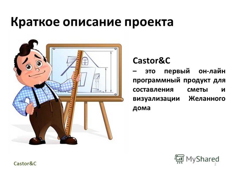Краткое описание проекта 2 Castor&С – это первый он-лайн программный продукт для составления сметы и визуализации Желанного дома Castor&C