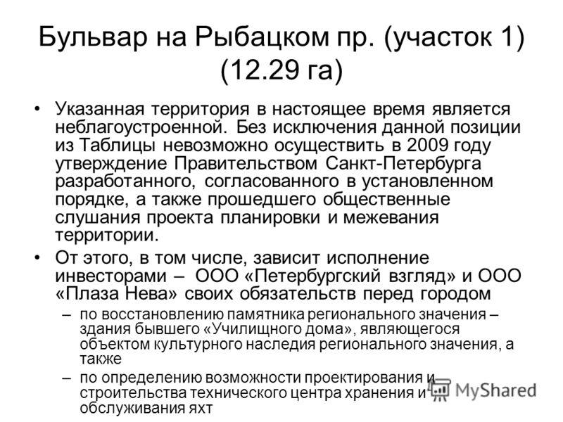 Бульвар на Рыбацком пр. (участок 1) (12.29 га) Указанная территория в настоящее время является неблагоустроенной. Без исключения данной позиции из Таблицы невозможно осуществить в 2009 году утверждение Правительством Санкт-Петербурга разработанного,