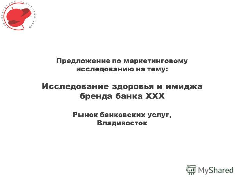 1 Предложение по маркетинговому исследованию на тему: Исследование здоровья и имиджа бренда банка XXX Рынок банковских услуг, Владивосток