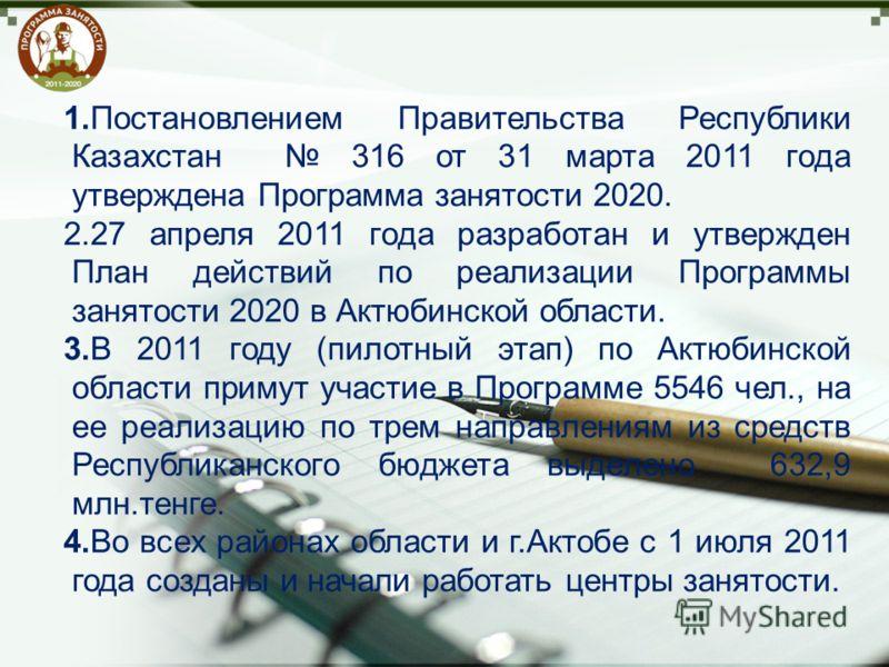 1.Постановлением Правительства Республики Казахстан 316 от 31 марта 2011 года утверждена Программа занятости 2020. 2.27 апреля 2011 года разработан и утвержден План действий по реализации Программы занятости 2020 в Актюбинской области. 3.В 2011 году