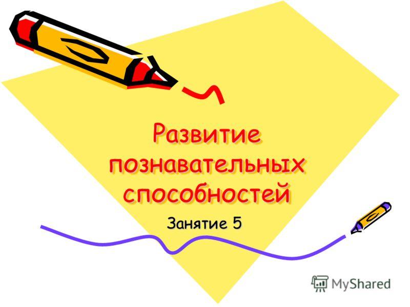 Развитие познавательных способностей Занятие 5