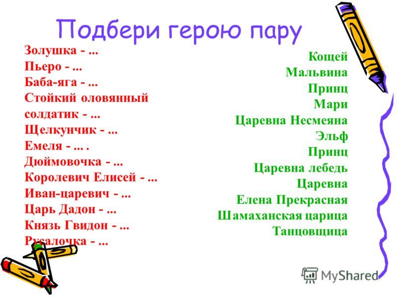 Подбери герою пару Золушка -... Пьеро -... Баба-яга -... Стойкий оловянный солдатик -... Щелкунчик -... Емеля -.... Дюймовочка -... Королевич Елисей -... Иван-царевич -... Царь Дадон -... Князь Гвидон -... Русалочка -... Кощей Мальвина Принц Мари Цар