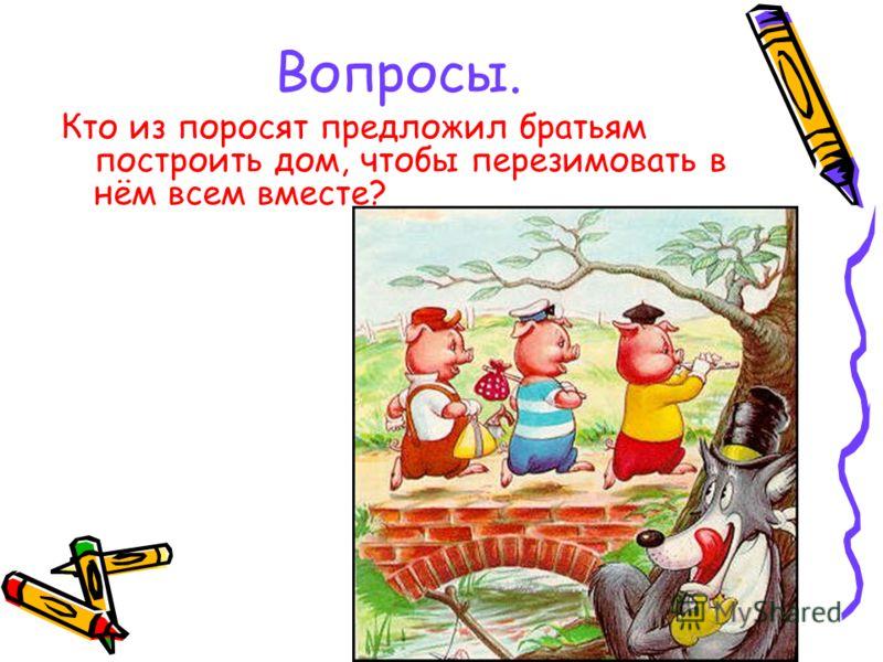 Вопросы. Кто из поросят предложил братьям построить дом, чтобы перезимовать в нём всем вместе?
