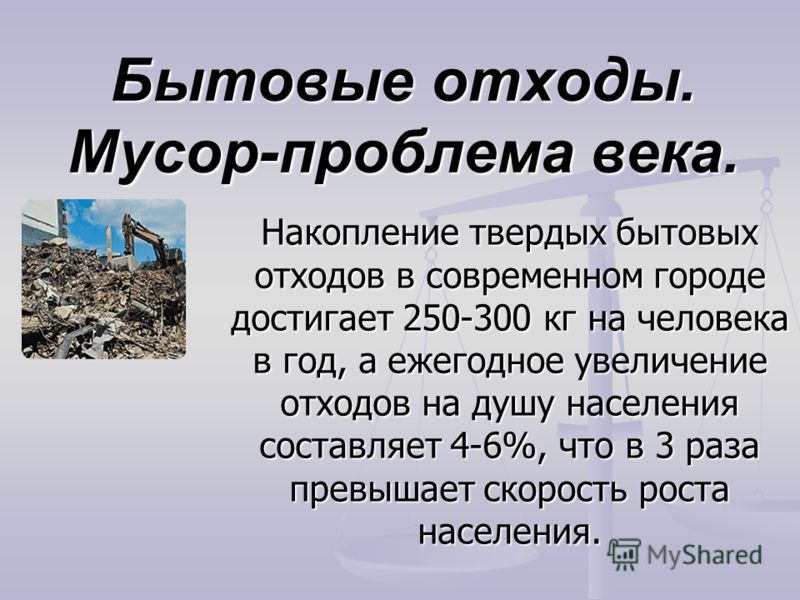 Бытовые отходы. Мусор-проблема века. Накопление твердых бытовых отходов в современном городе достигает 250-300 кг на человека в год, а ежегодное увеличение отходов на душу населения составляет 4-6%, что в 3 раза превышает скорость роста населения.