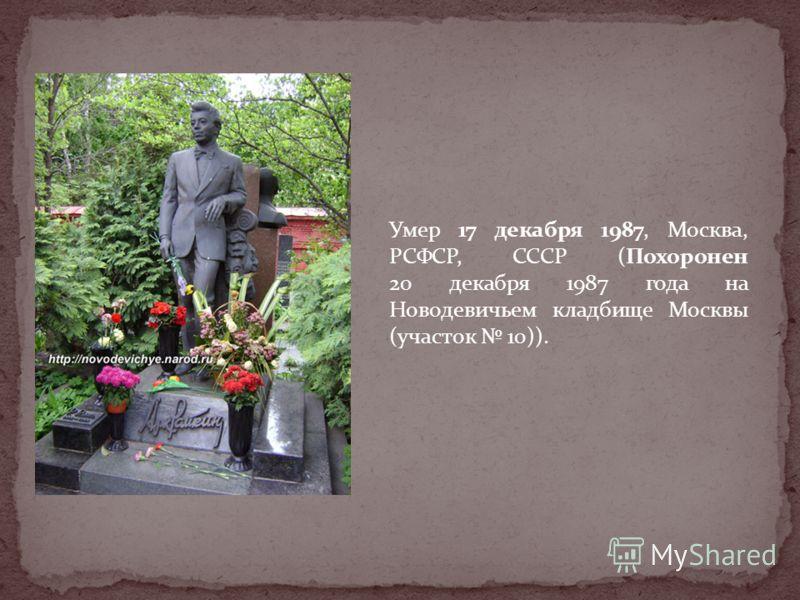 Умер 17 декабря 1987, Москва, РСФСР, СССР (Похоронен 20 декабря 1987 года на Новодевичьем кладбище Москвы (участок 10)).