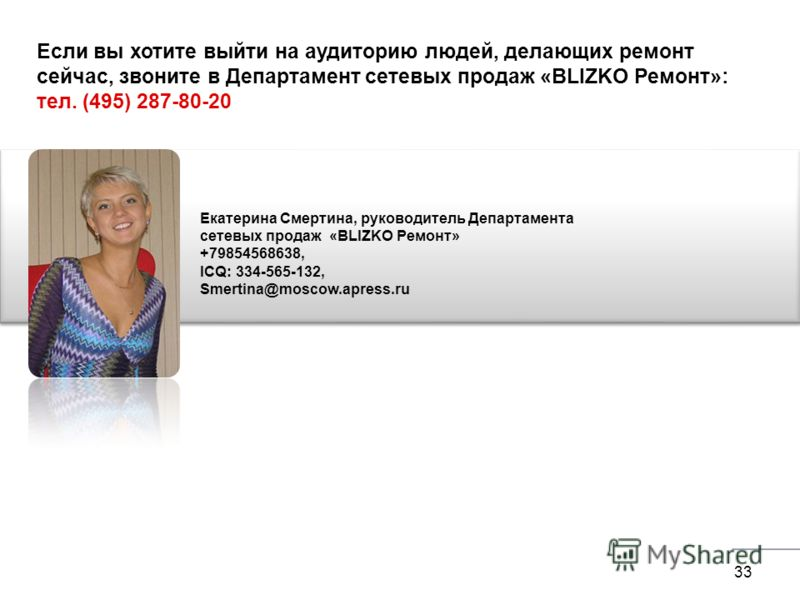 33 Екатерина Смертина, руководитель Департамента сетевых продаж «BLIZKO Ремонт» +79854568638, ICQ: 334-565-132, Smertina@moscow.apress.ru Если вы хотите выйти на аудиторию людей, делающих ремонт сейчас, звоните в Департамент сетевых продаж «BLIZKO Ре