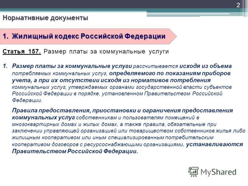 2 Нормативные документы 1.Жилищный кодекс Российской Федерации Статья 157. Размер платы за коммунальные услуги 1.Размер платы за коммунальные услуги рассчитывается исходя из объема потребляемых коммунальных услуг, определяемого по показаниям приборов