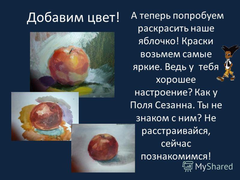 Добавим цвет! А теперь попробуем раскрасить наше яблочко! Краски возьмем самые яркие. Ведь у тебя хорошее настроение? Как у Поля Сезанна. Ты не знаком с ним? Не расстраивайся, сейчас познакомимся!