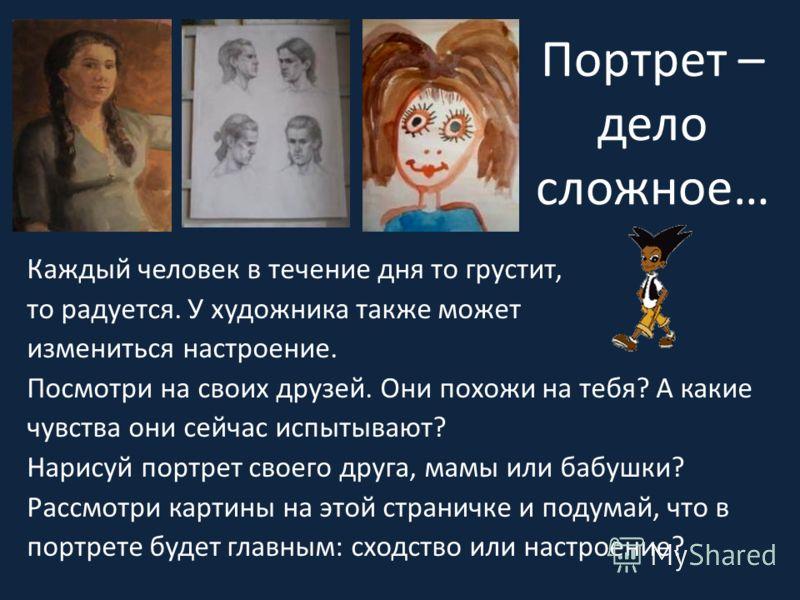 Портрет – дело сложное… Каждый человек в течение дня то грустит, то радуется. У художника также может измениться настроение. Посмотри на своих друзей. Они похожи на тебя? А какие чувства они сейчас испытывают? Нарисуй портрет своего друга, мамы или б